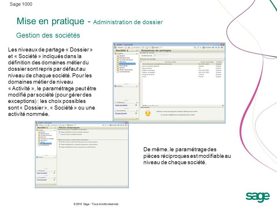 Sage 1000 © 2010 Sage - Tous droits réservés Mise en pratique - Administration de dossier Les niveaux de partage « Dossier » et « Société » indiqués d