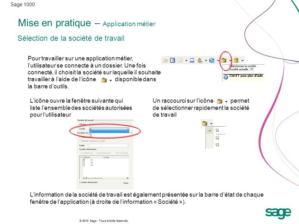 Sage 1000 © 2010 Sage - Tous droits réservés Mise en pratique – Application métier Pour travailler sur une application métier, lutilisateur se connecte à un dossier.