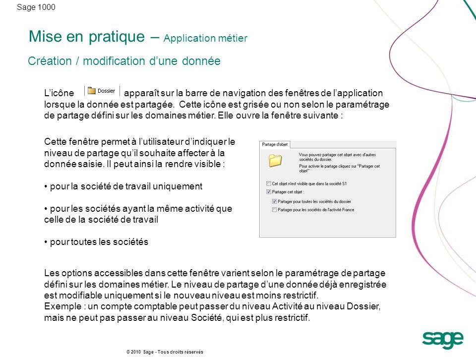Sage 1000 © 2010 Sage - Tous droits réservés Mise en pratique – Application métier Licône apparaît sur la barre de navigation des fenêtres de lapplication lorsque la donnée est partagée.