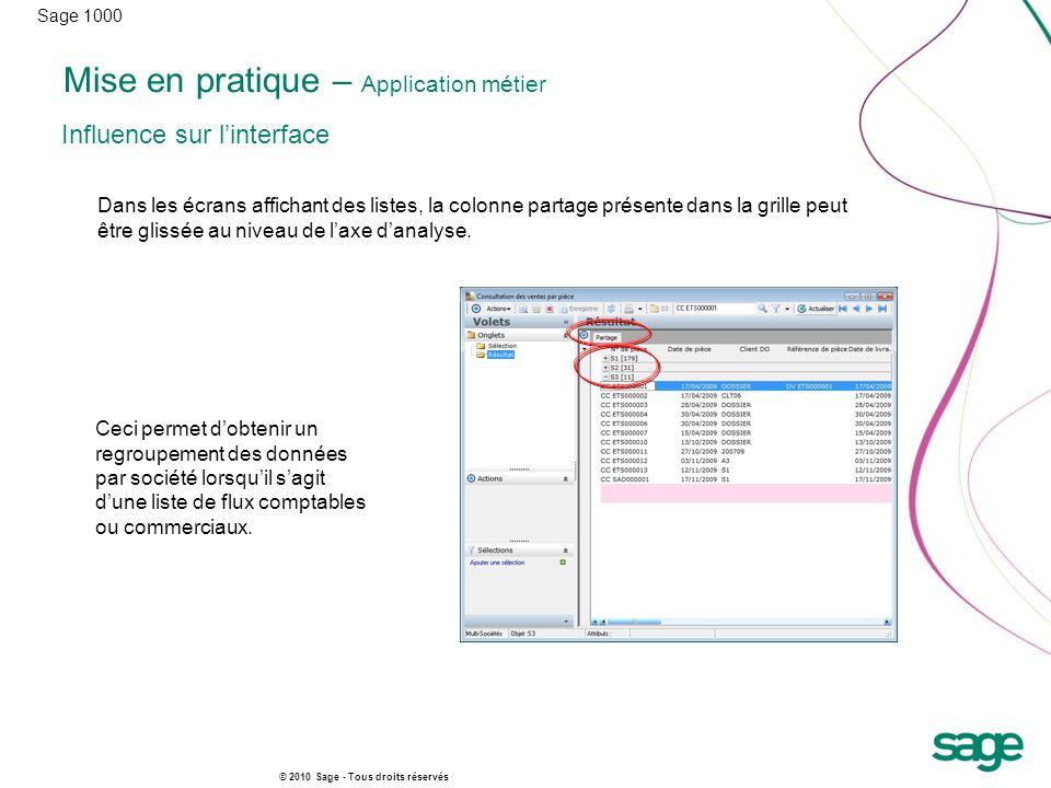 Sage 1000 © 2010 Sage - Tous droits réservés Mise en pratique – Application métier Influence sur linterface Dans les écrans affichant des listes, la colonne partage présente dans la grille peut être glissée au niveau de laxe danalyse.