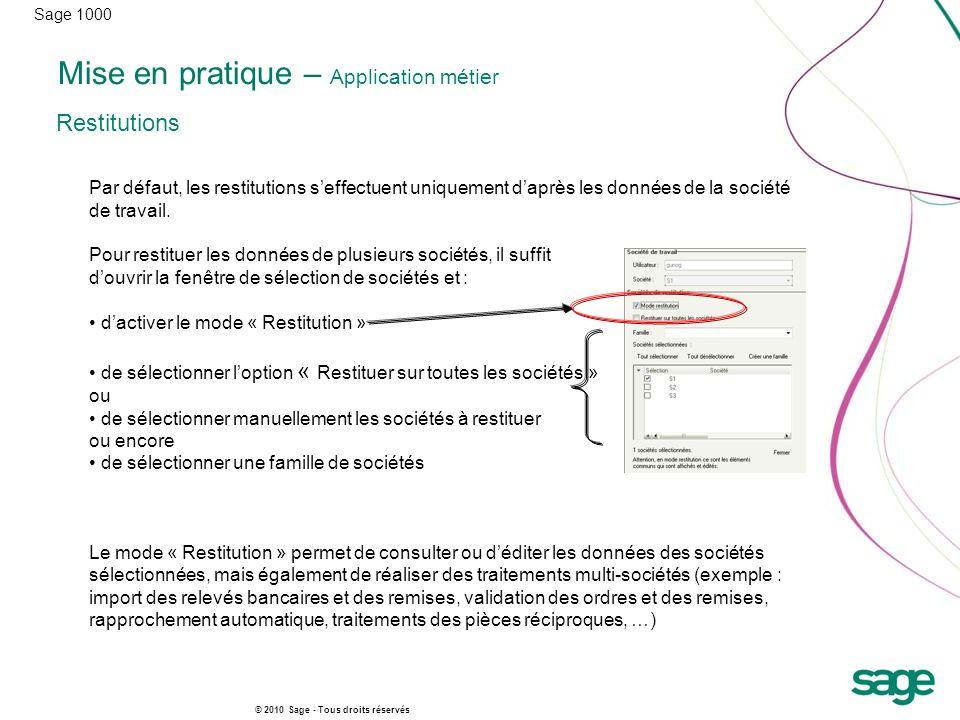 Sage 1000 © 2010 Sage - Tous droits réservés Mise en pratique – Application métier Restitutions Par défaut, les restitutions seffectuent uniquement da