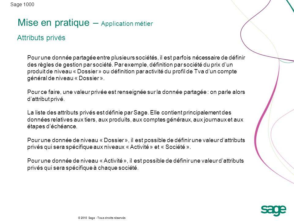 Sage 1000 © 2010 Sage - Tous droits réservés Mise en pratique – Application métier Attributs privés Pour une donnée partagée entre plusieurs sociétés, il est parfois nécessaire de définir des règles de gestion par société.