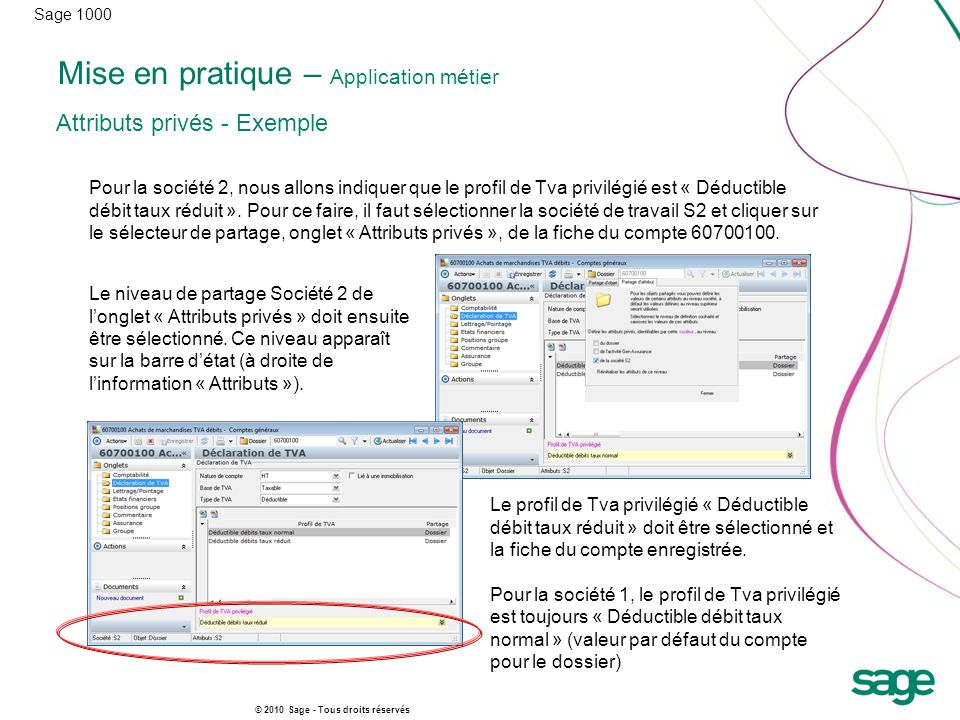 Sage 1000 © 2010 Sage - Tous droits réservés Mise en pratique – Application métier Attributs privés - Exemple Pour la société 2, nous allons indiquer que le profil de Tva privilégié est « Déductible débit taux réduit ».