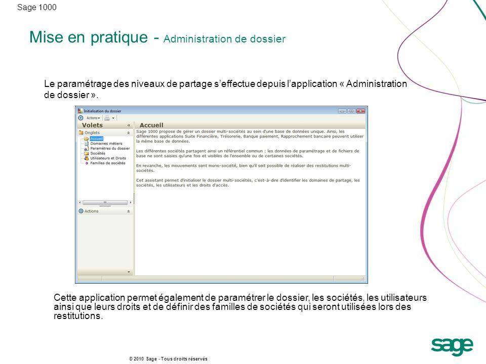 Sage 1000 © 2010 Sage - Tous droits réservés Mise en pratique - Administration de dossier Le paramétrage des niveaux de partage seffectue depuis lappl