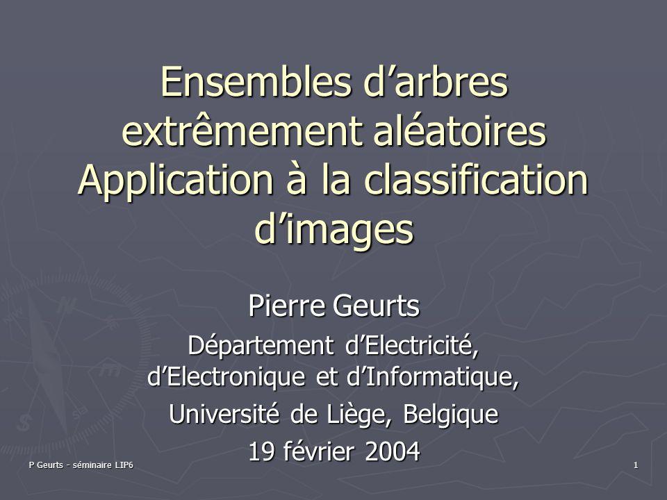 P Geurts - séminaire LIP6 1 Ensembles darbres extrêmement aléatoires Application à la classification dimages Pierre Geurts Département dElectricité, d