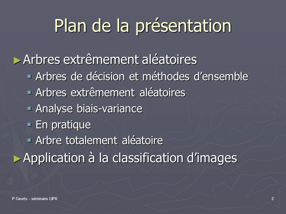 P Geurts - séminaire LIP62 Plan de la présentation Arbres extrêmement aléatoires Arbres extrêmement aléatoires Arbres de décision et méthodes densembl