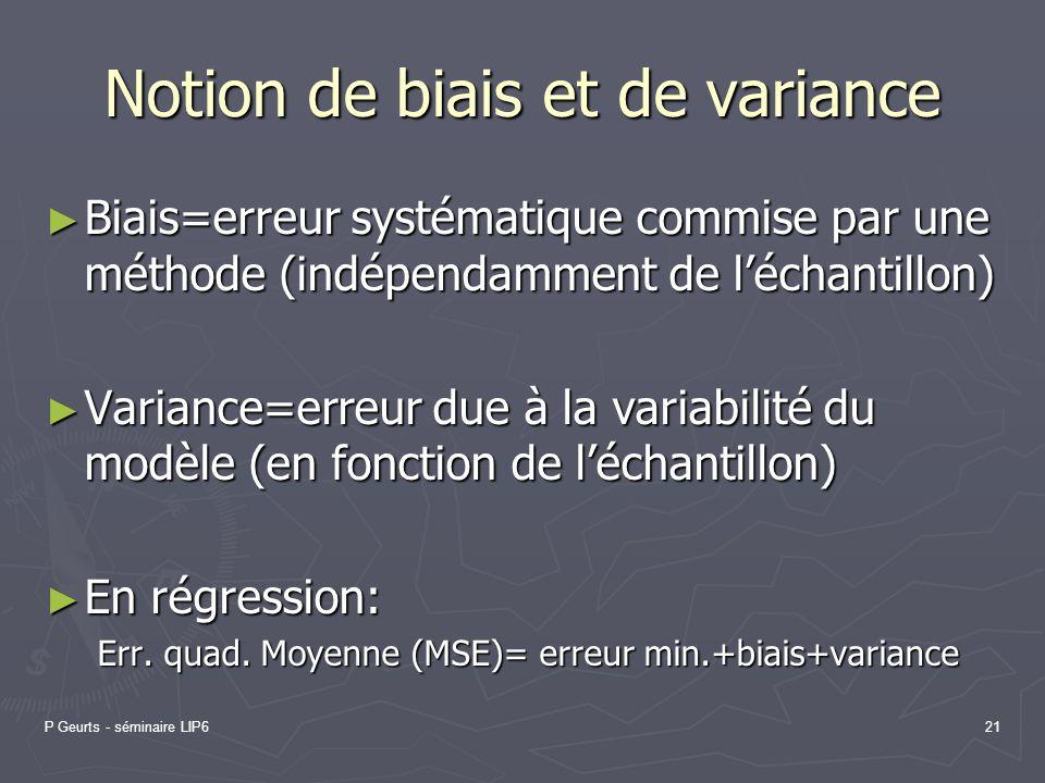 P Geurts - séminaire LIP621 Notion de biais et de variance Biais=erreur systématique commise par une méthode (indépendamment de léchantillon) Biais=er