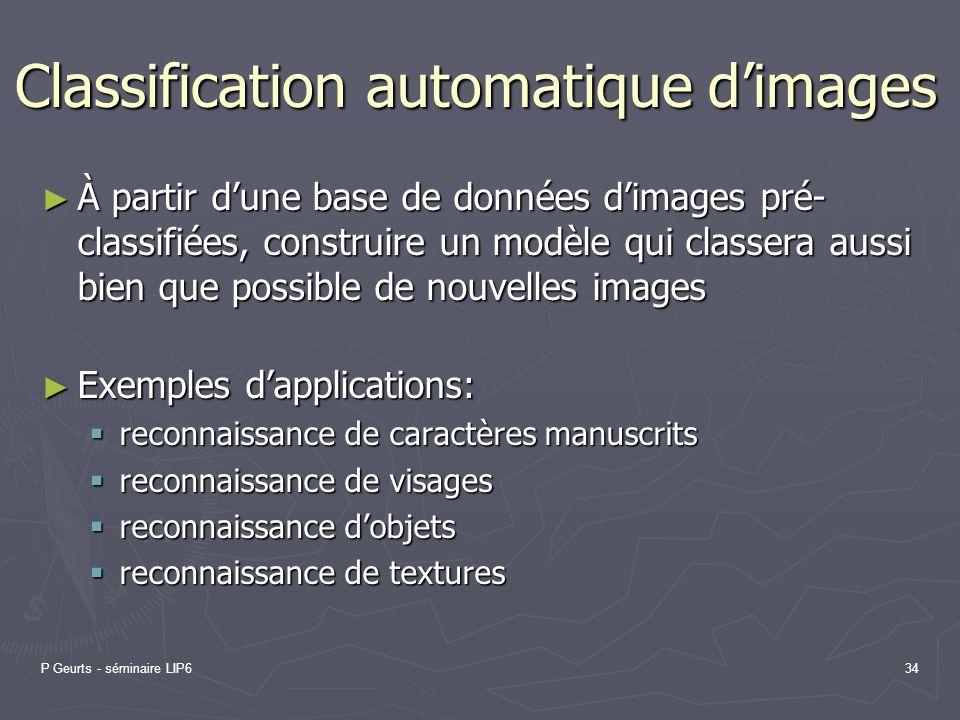 P Geurts - séminaire LIP634 Classification automatique dimages À partir dune base de données dimages pré- classifiées, construire un modèle qui classe