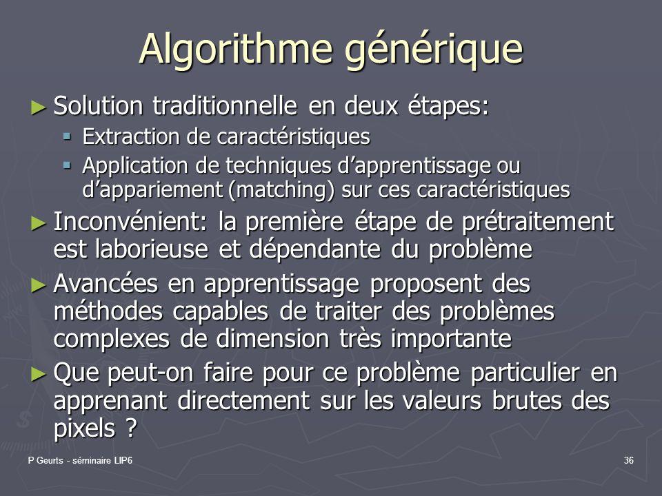 P Geurts - séminaire LIP636 Algorithme générique Solution traditionnelle en deux étapes: Solution traditionnelle en deux étapes: Extraction de caracté