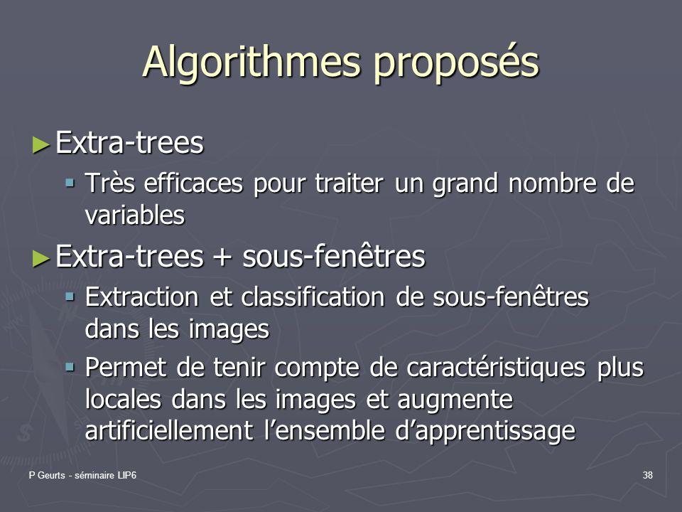 P Geurts - séminaire LIP638 Algorithmes proposés Extra-trees Extra-trees Très efficaces pour traiter un grand nombre de variables Très efficaces pour