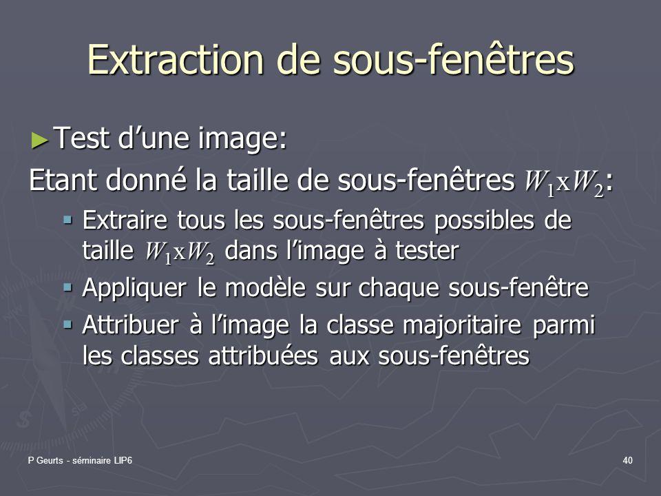 P Geurts - séminaire LIP640 Extraction de sous-fenêtres Test dune image: Test dune image: Etant donné la taille de sous-fenêtres W 1 xW 2 : Extraire t