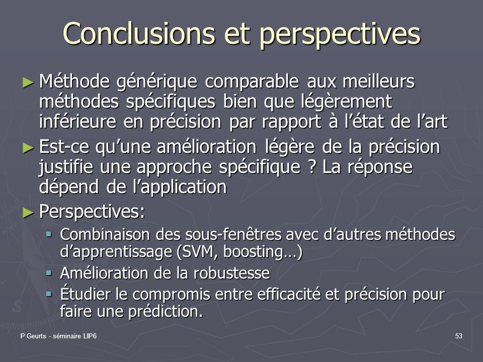 P Geurts - séminaire LIP653 Conclusions et perspectives Méthode générique comparable aux meilleurs méthodes spécifiques bien que légèrement inférieure
