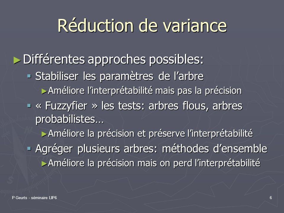 P Geurts - séminaire LIP66 Réduction de variance Différentes approches possibles: Différentes approches possibles: Stabiliser les paramètres de larbre