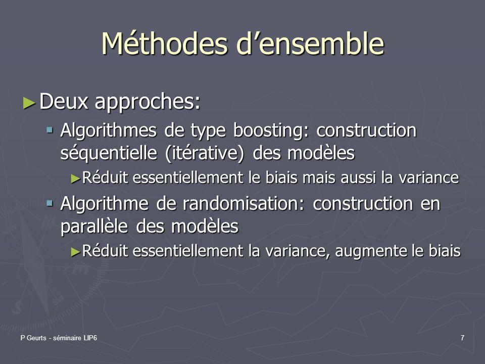 P Geurts - séminaire LIP67 Méthodes densemble Deux approches: Deux approches: Algorithmes de type boosting: construction séquentielle (itérative) des