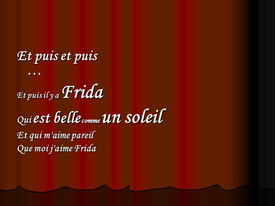 Et puis et puis … Et puis il y a Frida Qui est belle comme un soleil Et qui m'aime pareil Que moi j'aime Frida