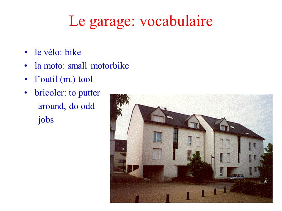 Le garage: vocabulaire le vélo: bike la moto: small motorbike loutil (m.) tool bricoler: to putter around, do odd jobs