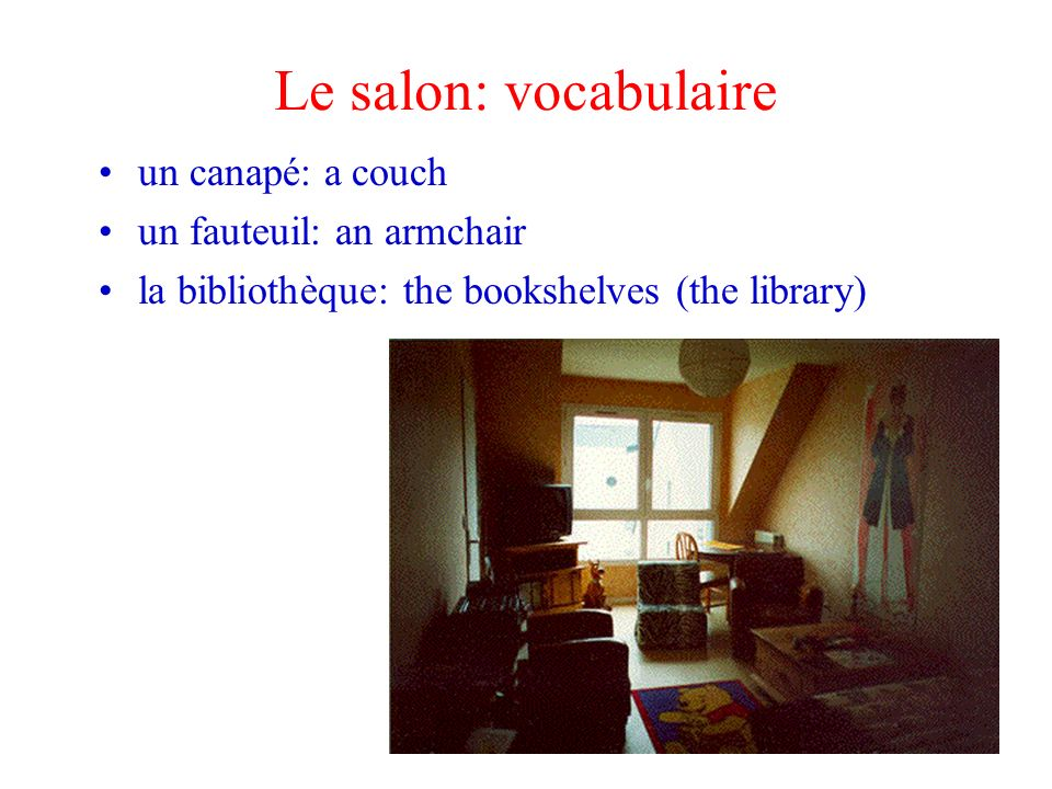 Le salon: vocabulaire un canapé: a couch un fauteuil: an armchair la bibliothèque: the bookshelves (the library)