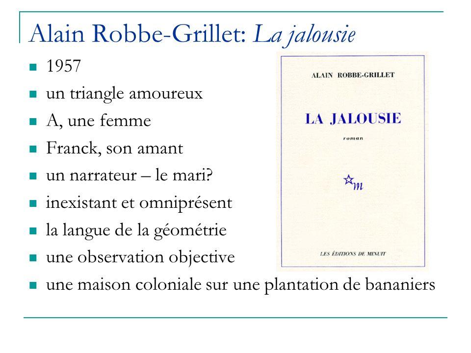 Alain Robbe-Grillet: La jalousie 1957 un triangle amoureux A, une femme Franck, son amant un narrateur – le mari? inexistant et omniprésent la langue