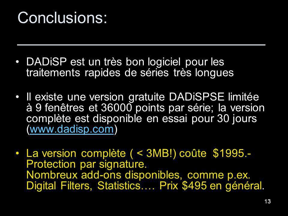 13 Conclusions: ____________________________ DADiSP est un très bon logiciel pour les traitements rapides de séries très longues Il existe une version gratuite DADiSPSE limitée à 9 fenêtres et 36000 points par série; la version complète est disponible en essai pour 30 jours (www.dadisp.com)www.dadisp.com La version complète ( < 3MB!) coûte $1995.- Protection par signature.