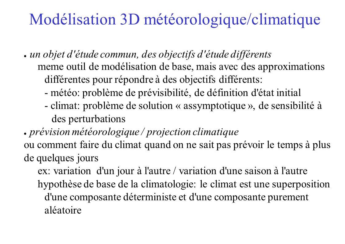 Modélisation 3D météorologique/climatique un objet d étude commun, des objectifs d étude différents meme outil de modélisation de base, mais avec des approximations différentes pour répondre à des objectifs différents: - météo: problème de prévisibilité, de définition d état initial - climat: problème de solution « assymptotique », de sensibilité à des perturbations prévision météorologique / projection climatique ou comment faire du climat quand on ne sait pas prévoir le temps à plus de quelques jours ex: variation d un jour à l autre / variation d une saison à l autre hypothèse de base de la climatologie: le climat est une superposition d une composante déterministe et d une composante purement aléatoire