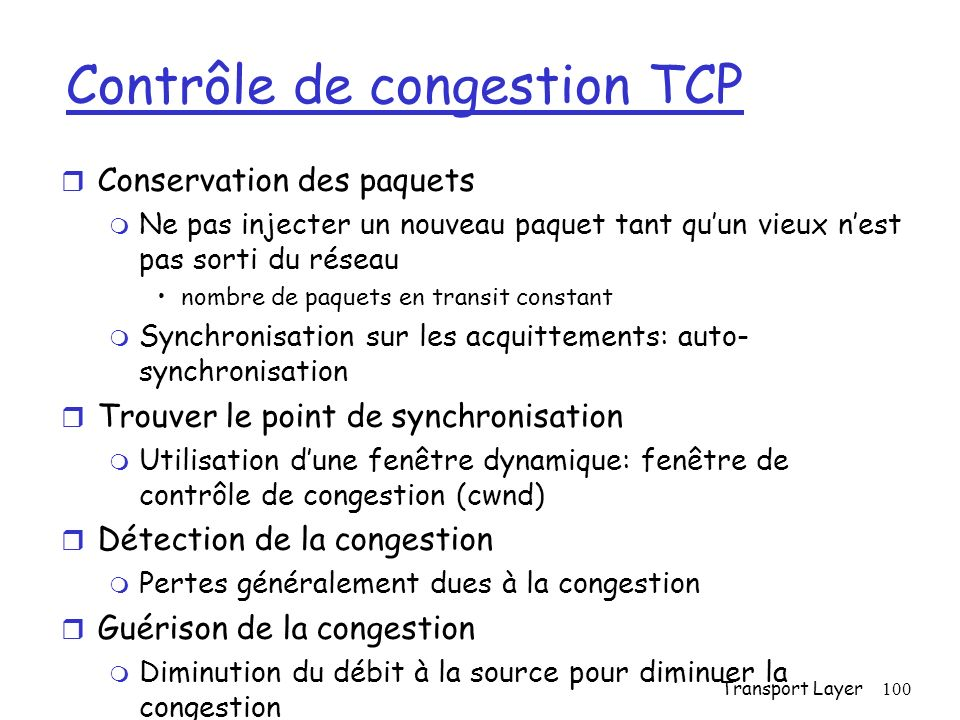 Transport Layer100 Contrôle de congestion TCP r Conservation des paquets m Ne pas injecter un nouveau paquet tant quun vieux nest pas sorti du réseau nombre de paquets en transit constant m Synchronisation sur les acquittements: auto- synchronisation r Trouver le point de synchronisation m Utilisation dune fenêtre dynamique: fenêtre de contrôle de congestion (cwnd) r Détection de la congestion m Pertes généralement dues à la congestion r Guérison de la congestion m Diminution du débit à la source pour diminuer la congestion