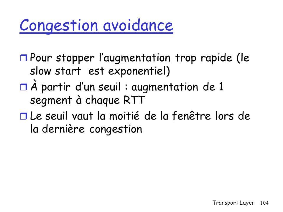 Transport Layer104 Congestion avoidance r Pour stopper laugmentation trop rapide (le slow start est exponentiel) r À partir dun seuil : augmentation de 1 segment à chaque RTT r Le seuil vaut la moitié de la fenêtre lors de la dernière congestion