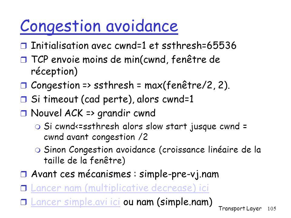 Transport Layer105 Congestion avoidance r Initialisation avec cwnd=1 et ssthresh=65536 r TCP envoie moins de min(cwnd, fenêtre de réception) r Congestion => ssthresh = max(fenêtre/2, 2).