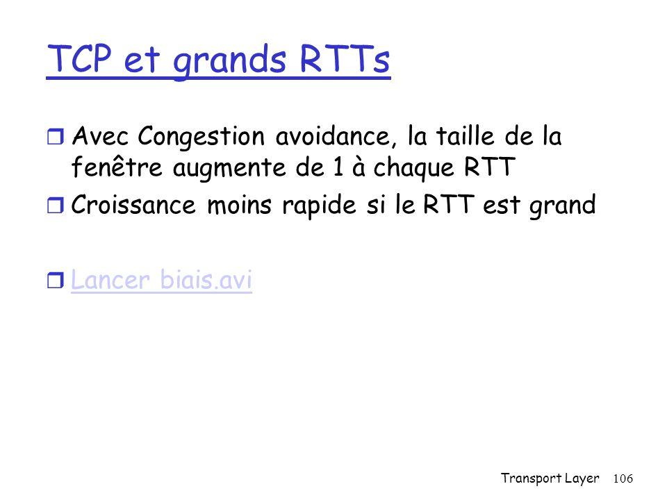 Transport Layer106 TCP et grands RTTs r Avec Congestion avoidance, la taille de la fenêtre augmente de 1 à chaque RTT r Croissance moins rapide si le RTT est grand r Lancer biais.avi Lancer biais.avi