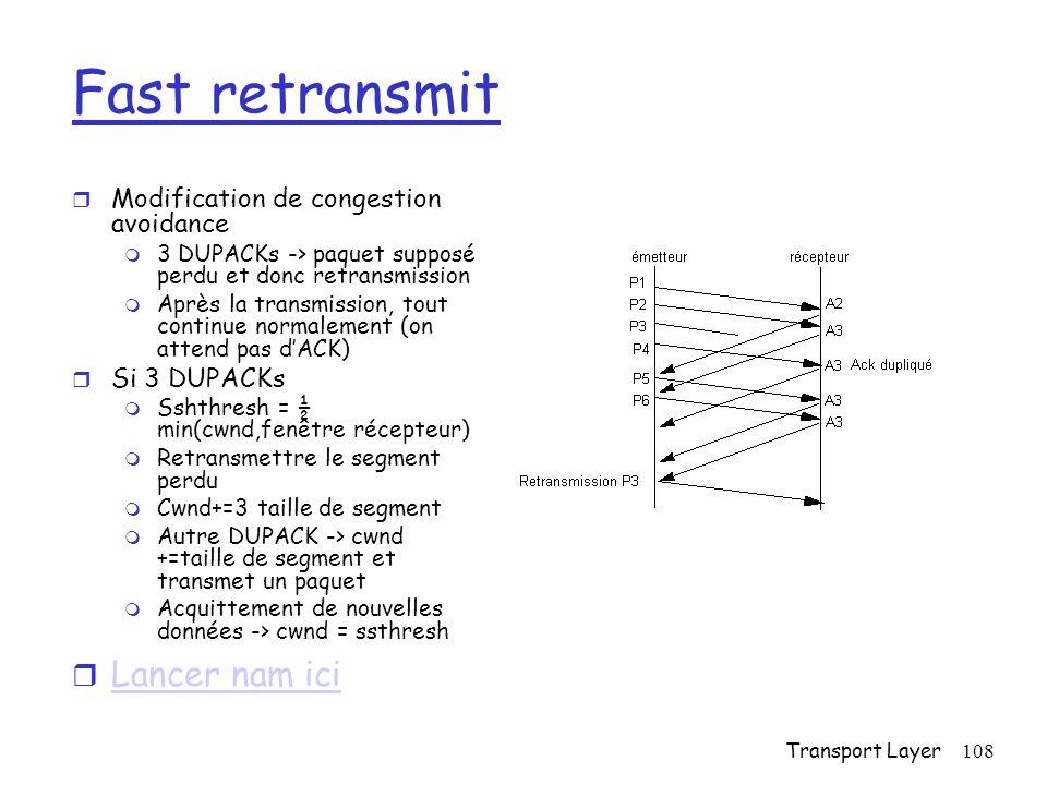 Transport Layer108 Fast retransmit r Modification de congestion avoidance m 3 DUPACKs -> paquet supposé perdu et donc retransmission m Après la transmission, tout continue normalement (on attend pas dACK) r Si 3 DUPACKs m Sshthresh = ½ min(cwnd,fenêtre récepteur) m Retransmettre le segment perdu m Cwnd+=3 taille de segment m Autre DUPACK -> cwnd +=taille de segment et transmet un paquet m Acquittement de nouvelles données -> cwnd = ssthresh r Lancer nam ici Lancer nam ici