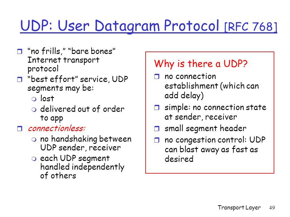 Transport Layer49 UDP: User Datagram Protocol [RFC 768] r no frills, bare bones Internet transport protocol r best effort service, UDP segments may be: m lost m delivered out of order to app r connectionless: m no handshaking between UDP sender, receiver m each UDP segment handled independently of others Why is there a UDP.