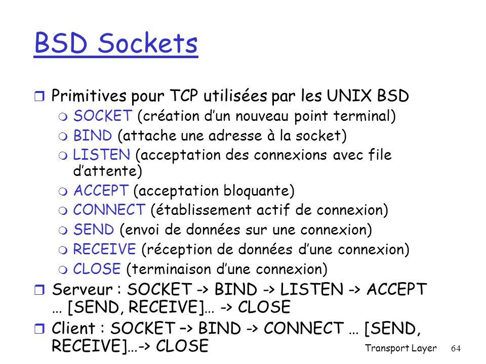 Transport Layer64 BSD Sockets r Primitives pour TCP utilisées par les UNIX BSD m SOCKET (création dun nouveau point terminal) m BIND (attache une adresse à la socket) m LISTEN (acceptation des connexions avec file dattente) m ACCEPT (acceptation bloquante) m CONNECT (établissement actif de connexion) m SEND (envoi de données sur une connexion) m RECEIVE (réception de données dune connexion) m CLOSE (terminaison dune connexion) r Serveur : SOCKET -> BIND -> LISTEN -> ACCEPT … [SEND, RECEIVE]… -> CLOSE r Client : SOCKET –> BIND -> CONNECT … [SEND, RECEIVE]…-> CLOSE