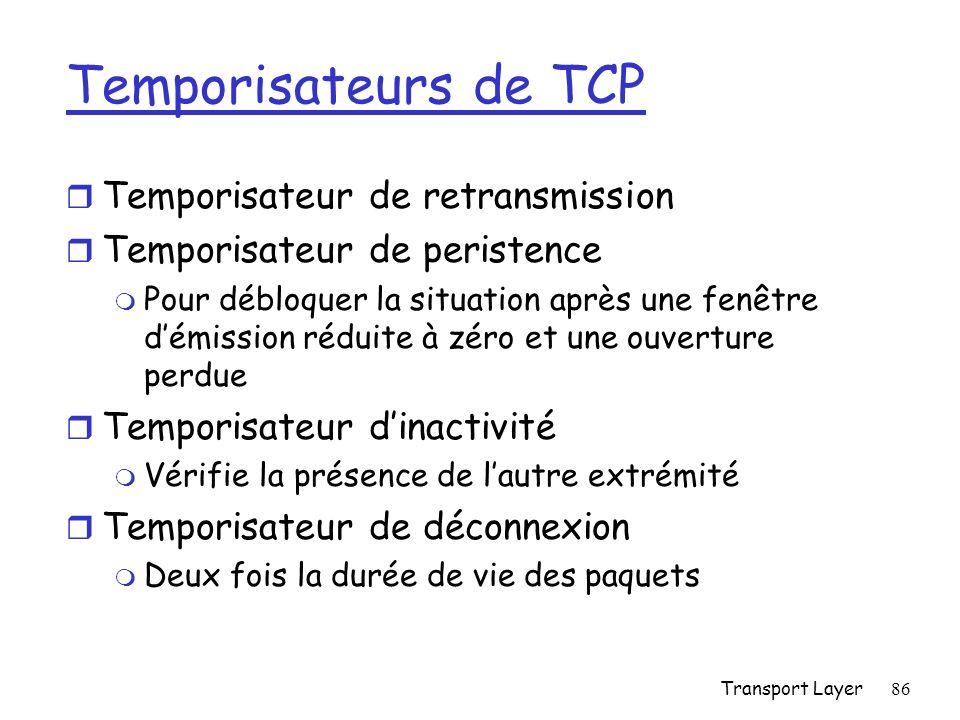 Transport Layer86 Temporisateurs de TCP r Temporisateur de retransmission r Temporisateur de peristence m Pour débloquer la situation après une fenêtre démission réduite à zéro et une ouverture perdue r Temporisateur dinactivité m Vérifie la présence de lautre extrémité r Temporisateur de déconnexion m Deux fois la durée de vie des paquets