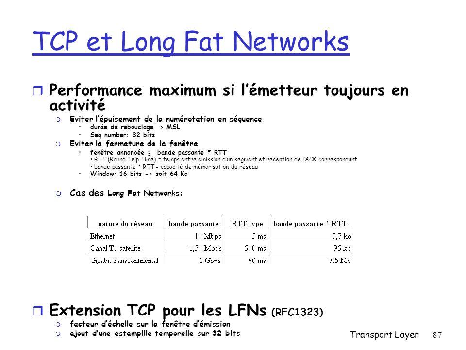 Transport Layer87 TCP et Long Fat Networks Performance maximum si lémetteur toujours en activité m Eviter lépuisement de la numérotation en séquence durée de rebouclage > MSL Seq number: 32 bits m Eviter la fermeture de la fenêtre fenêtre annoncée bande passante * RTT RTT (Round Trip Time) = temps entre émission dun segment et réception de lACK correspondant bande passante * RTT = capacité de mémorisation du réseau Window: 16 bits -> soit 64 Ko m Cas des Long Fat Networks: r Extension TCP pour les LFNs (RFC1323) m facteur déchelle sur la fenêtre démission m ajout dune estampille temporelle sur 32 bits