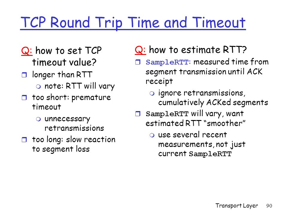 Transport Layer90 TCP Round Trip Time and Timeout Q: how to set TCP timeout value? r longer than RTT m note: RTT will vary r too short: premature time