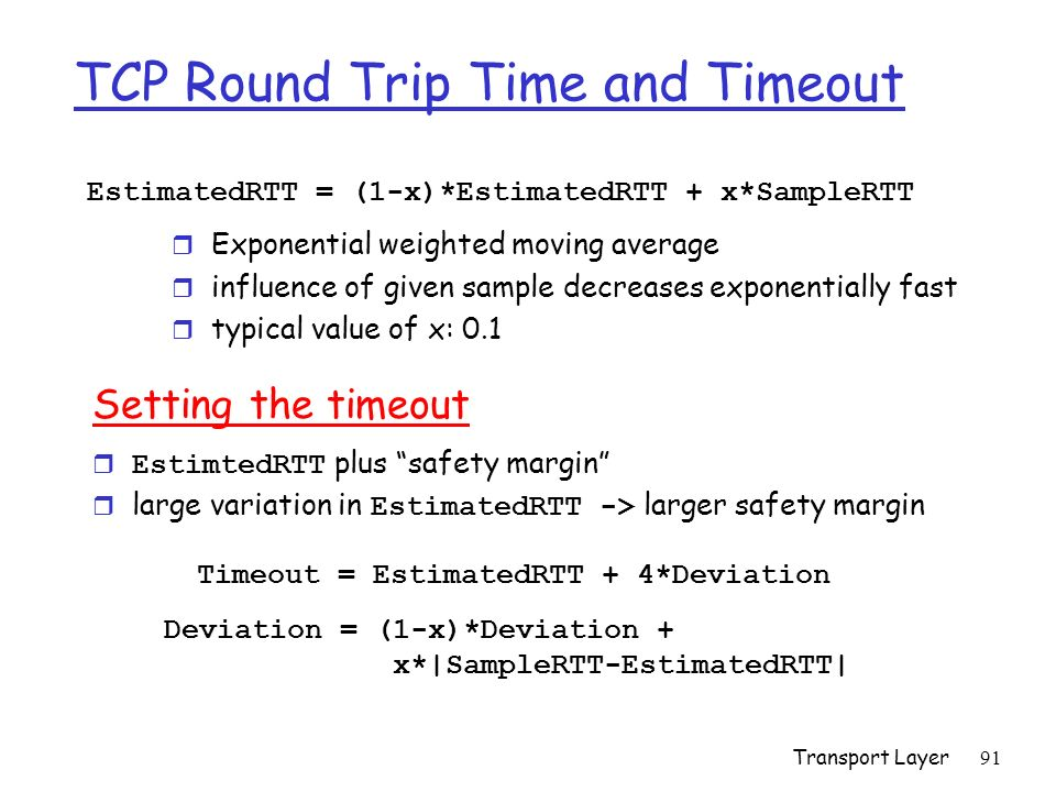Transport Layer91 TCP Round Trip Time and Timeout EstimatedRTT = (1-x)*EstimatedRTT + x*SampleRTT r Exponential weighted moving average r influence of