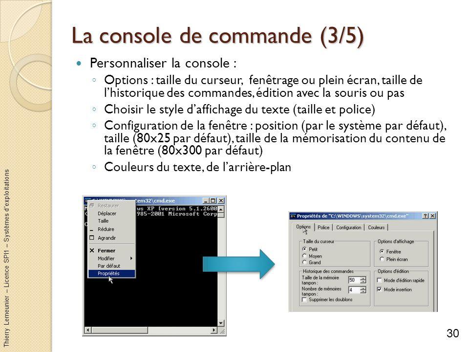 Thierry Lemeunier – Licence SPI1 – Systèmes dexploitations La console de commande (4/5) Mémorisation des commandes : Linterpréteur mémorise les commandes tapées (appuyez sur F7 pour afficher une fenêtre donnant la liste des commandes mémorisées) Les touches flèche haut et flèche bas permettent de naviguer dans les commandes précédemment tapées La complétion (touche tab ) permet de proposer alternativement tous les fichiers ou répertoires du répertoire courant Le raccourci clavier Ctrl + C : arrêter une commande en cours dexécution Le raccourci clavier Ctrl + S : mettre en pause le défilement de lécran Attention au nom de fichier ou de répertoire avec des espaces : ils doivent être entourés de guillemet 31