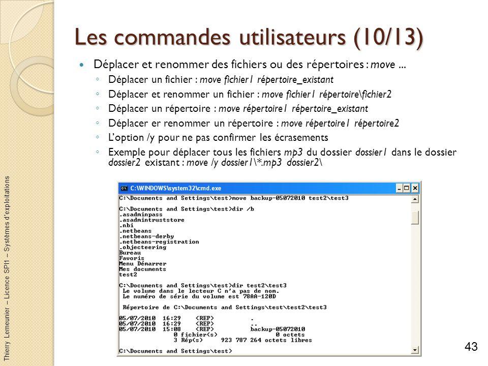 Thierry Lemeunier – Licence SPI1 – Systèmes dexploitations Les commandes utilisateurs (11/13) Afficher ou modifier les attributs dun fichier ou dun répertoire : attrib [options] [fichiers] 4 attributs : lecture seule ; caché ; système ; archive Mettre ou enlever un attribut : +/- r ou h ou s ou a Loption /s permet de modifier aussi tous les éléments des sous- répertoires Loption /d traite aussi les répertoires Par exemple pour enlever lattribut lecture seule à tous les fichiers mp3 contenu dans le dossier unDossier : attrib –r unDossier\*.mp3 44
