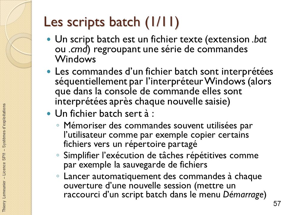 Thierry Lemeunier – Licence SPI1 – Systèmes dexploitations Les scripts batch (1/11) Un script batch est un fichier texte (extension.bat ou.cmd) regrou