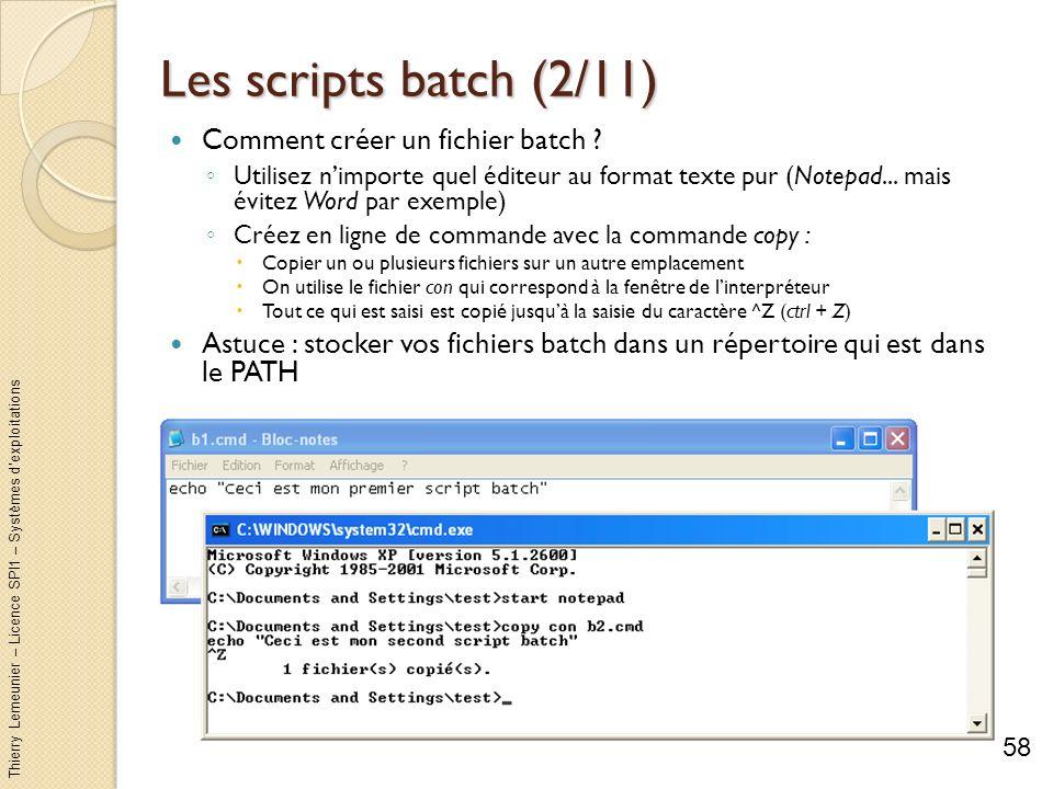 Thierry Lemeunier – Licence SPI1 – Systèmes dexploitations Les scripts batch (3/11) Exécuter un script batch : Méthode 1 : dans un explorateur, double clic sur le fichier.cmd ou.bat Méthode 2 : dans le menu Démarrer-Exécuter en indiquant le chemin complet daccès + le nom du fichier (sauf sil est accessible par le PATH) Pour évitez que la fenêtre dexécution se ferme dès que le script est terminée utilisez loption /k : cmd /k %HOMEPATH%\Mes documents\b1.cmd Méthode 3 : dans la console de commande, en indiquant le chemin si nécessaire + le nom du fichier 59 Méthode n°1 Méthode n°2 Méthode n°3