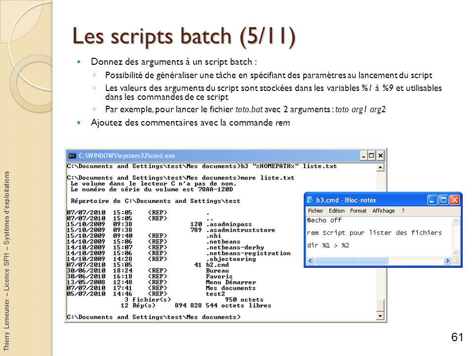 Thierry Lemeunier – Licence SPI1 – Systèmes dexploitations Les scripts batch (6/11) Exécution conditionnelle avec la commande if Exécuter une commande uniquement si une condition est vraie : Par exemple, effectuer une copie dun fichier de taille importante si la taille du disque de destination est assez grande Par exemple, exécuter une commande si la commande précédente sest bien déroulée Syntaxe générale de linstruction : if condition commande1 [else commande2] qui se lit : « si la condition est vraie alors lancer commande1 sinon lancer commande2 » La partie else est optionnelle commande1 et commande2 peuvent être mis entre parenthèses pour éviter toute ambiguïté commande1 et commande2 peuvent être composés de plusieurs commandes séparés par & 62