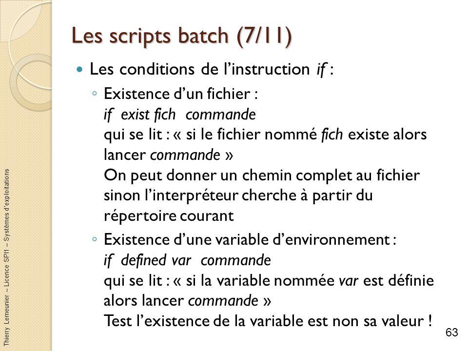Thierry Lemeunier – Licence SPI1 – Systèmes dexploitations Les scripts batch (8/11) Les conditions de linstruction if (suite) : Valeur de sortie de la dernière commande : if errorlevel n commande qui se lit : « si la valeur de retour de la commande précédente est supérieure ou égal à n alors lancer commande » Par convention ERRORLEVEL vaut 0 pour une exécution sans erreur de la dernière commande Comparaison de deux chaines de caractères : if chaine1 == chaine2 commande qui se lit « si la valeur de chaine1 égal la valeur de chaine2 alors lancer commande » Pour ne pas tenir compte de la différence majuscule/minuscule utilisez loption /i 64