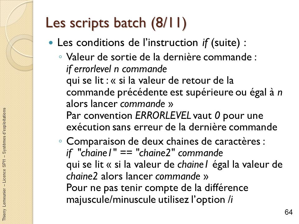 Thierry Lemeunier – Licence SPI1 – Systèmes dexploitations Les scripts batch (8/11) Les conditions de linstruction if (suite) : Valeur de sortie de la