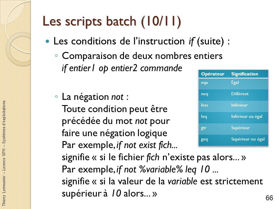 Thierry Lemeunier – Licence SPI1 – Systèmes dexploitations Les scripts batch (11/11) Le saut de commandes avec la commande goto : Possibilité de se déplacer dune partie à une autre partie dun script sans exécuter les commandes se trouvant entre ces deux parties Il faut structurer le script en deux ou plusieurs parties en ajoutant des « étiquettes » de la forme :label Pour sauter à une certaine partie étiquetée :label utiliser la commande goto :label Le label :eof est un label prédéfini indiquant la fin du script 67