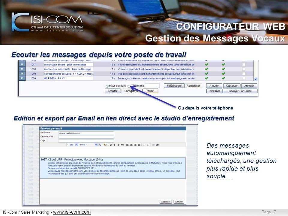 ISI-Com / Sales Marketing - www.isi-com.com www.isi-com.com Page 17 Ecouter les messages depuis votre poste de travail Ou depuis votre téléphone Edition et export par Email en lien direct avec le studio denregistrement CONFIGURATEUR WEB Gestion des Messages Vocaux Des messages automatiquement téléchargés, une gestion plus rapide et plus souple…