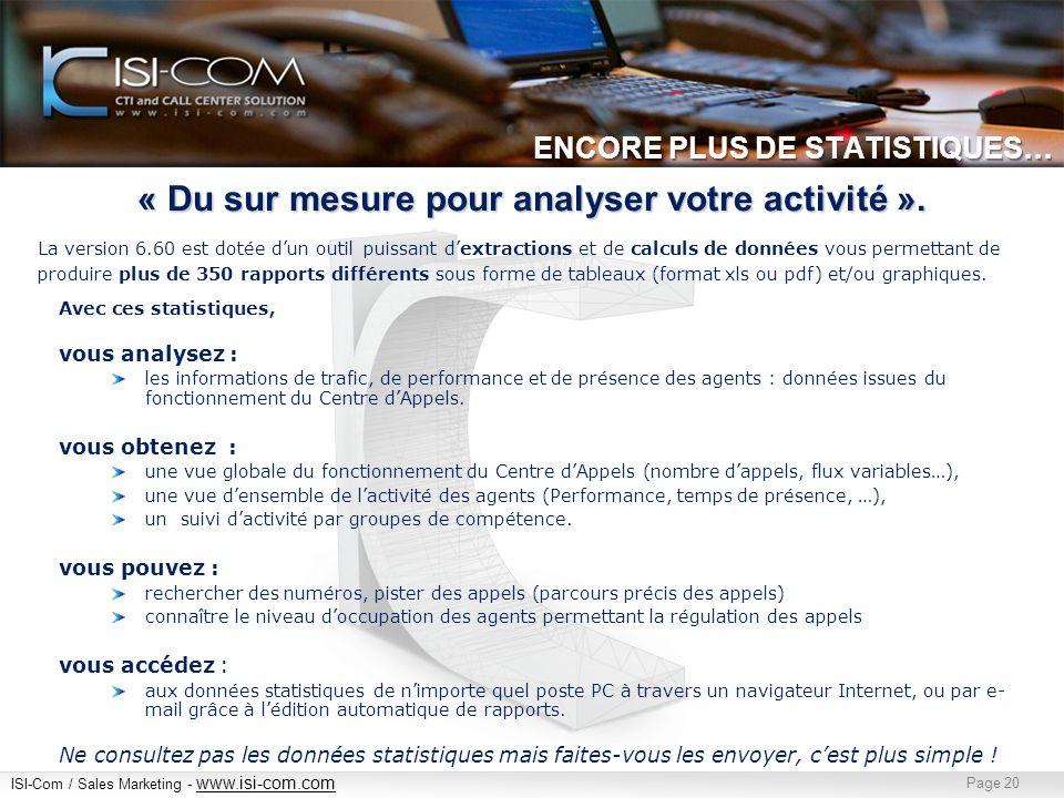 ISI-Com / Sales Marketing - www.isi-com.com www.isi-com.com Page 20 ENCORE PLUS DE STATISTIQUES… Avec ces statistiques, vous analysez : les informations de trafic, de performance et de présence des agents : données issues du fonctionnement du Centre dAppels.