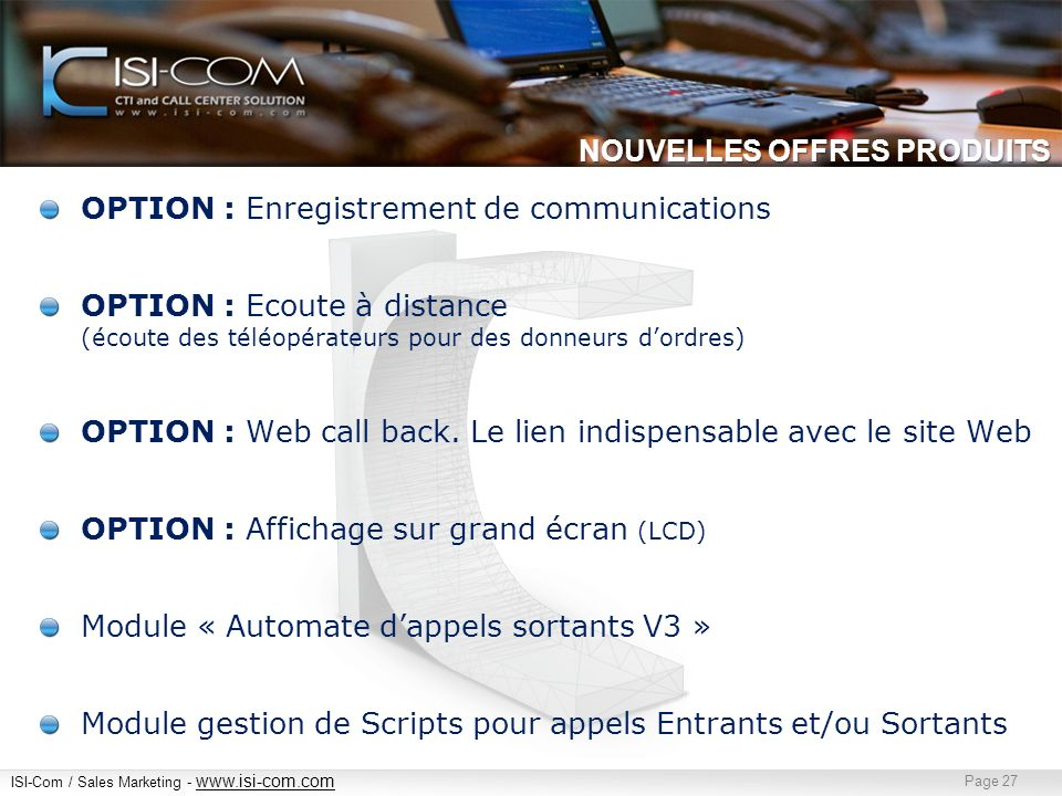 ISI-Com / Sales Marketing - www.isi-com.com www.isi-com.com Page 27 NOUVELLES OFFRES PRODUITS OPTION : Enregistrement de communications OPTION : Ecout
