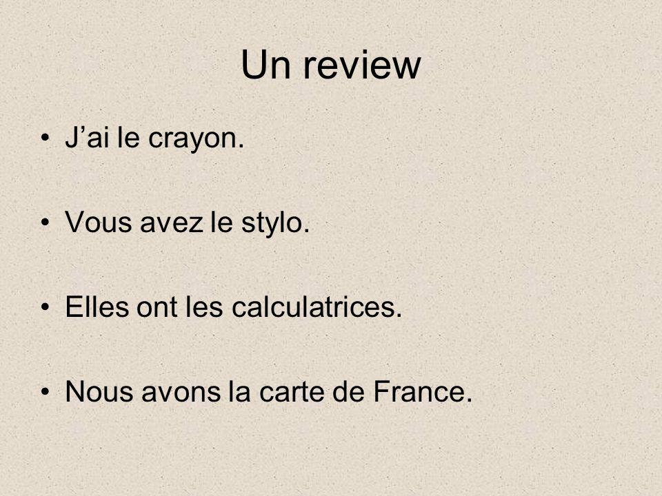Un review Jai le crayon. Vous avez le stylo. Elles ont les calculatrices. Nous avons la carte de France.