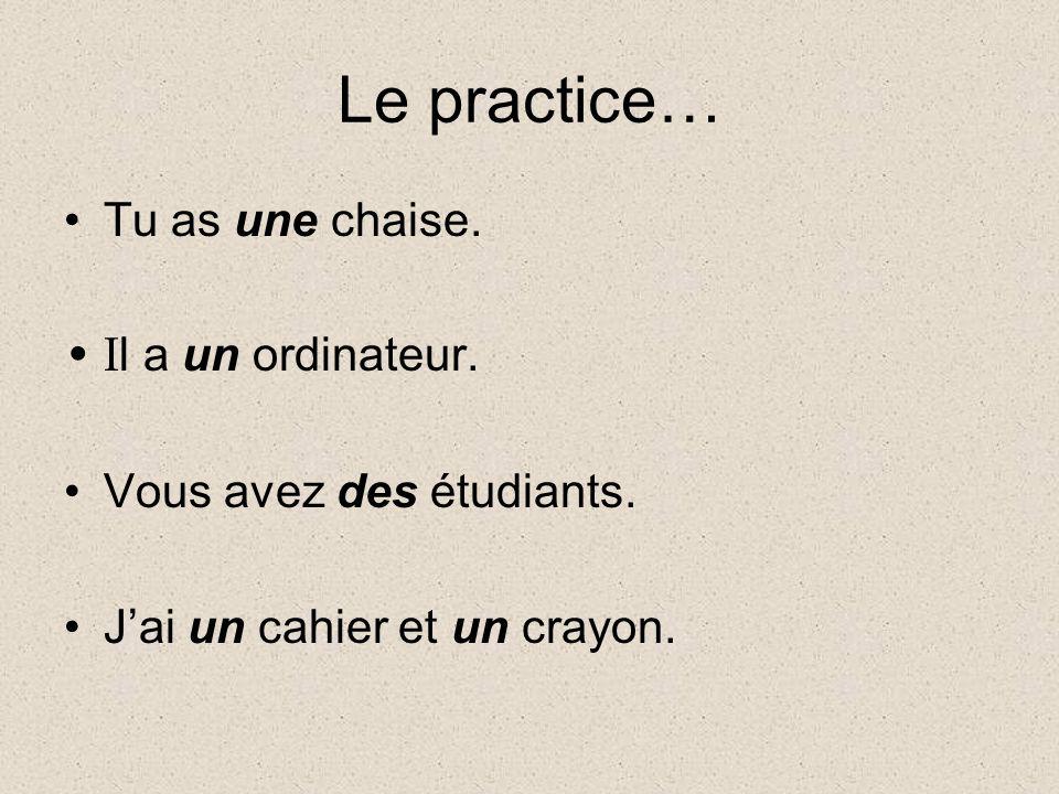 Le practice… Tu as une chaise. I l a un ordinateur. Vous avez des étudiants. Jai un cahier et un crayon.