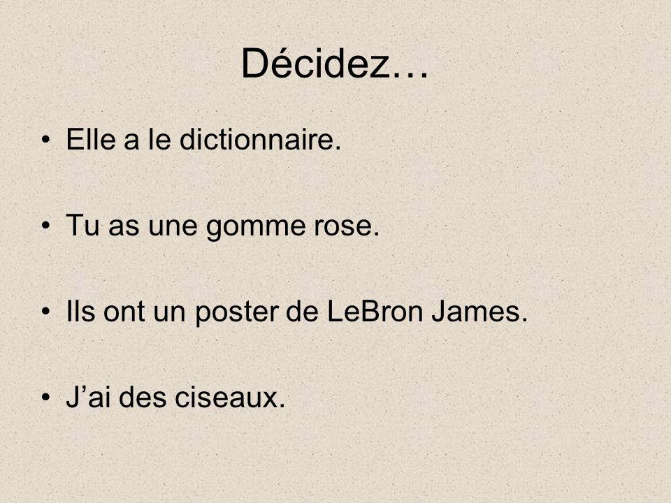 Décidez… Elle a le dictionnaire. Tu as une gomme rose. Ils ont un poster de LeBron James. Jai des ciseaux.