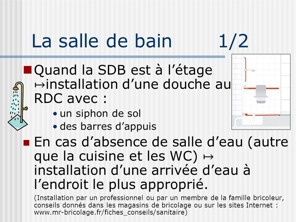 La salle de bain 1/2 Quand la SDB est à létage installation dune douche au RDC avec : un siphon de sol des barres dappuis En cas dabsence de salle dea